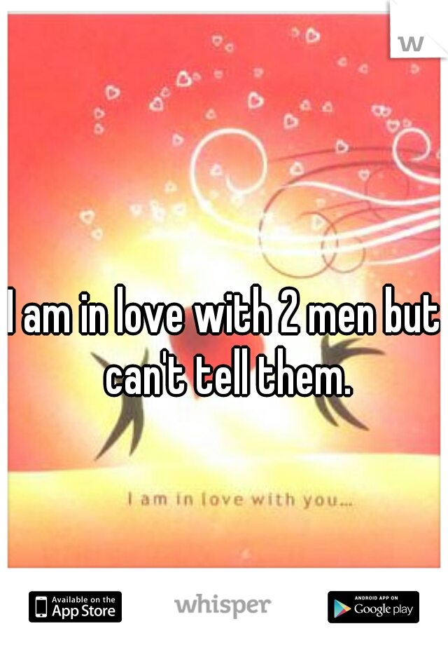 I am in love with 2 men but can't tell them.