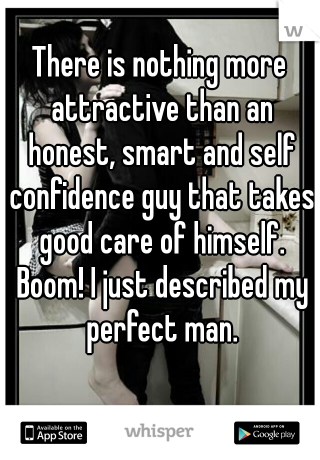 There is nothing more attractive than an honest, smart and self confidence guy that takes good care of himself. Boom! I just described my perfect man.