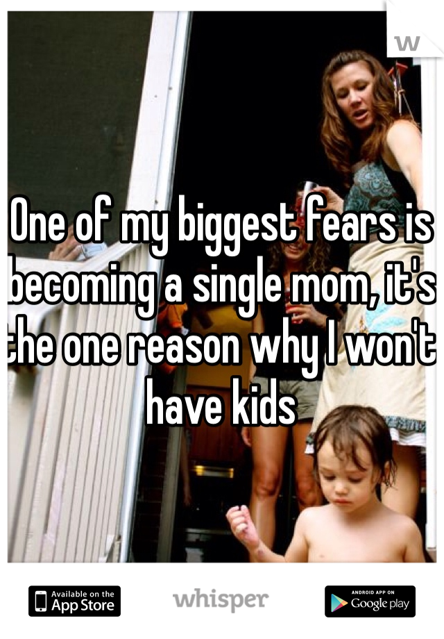 One of my biggest fears is becoming a single mom, it's the one reason why I won't have kids