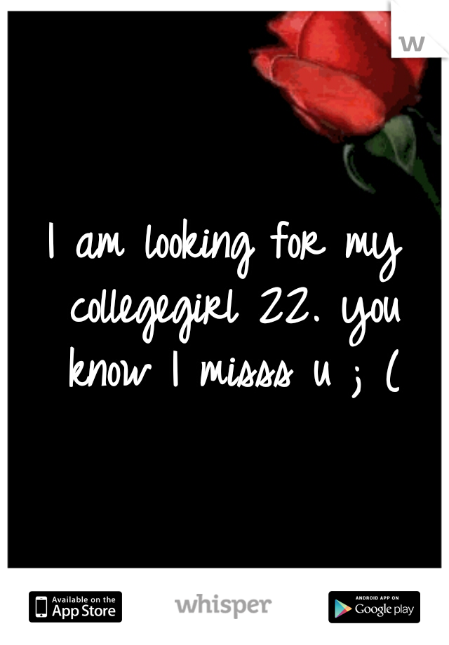 I am looking for my collegegirl 22. you know I misss u ; (