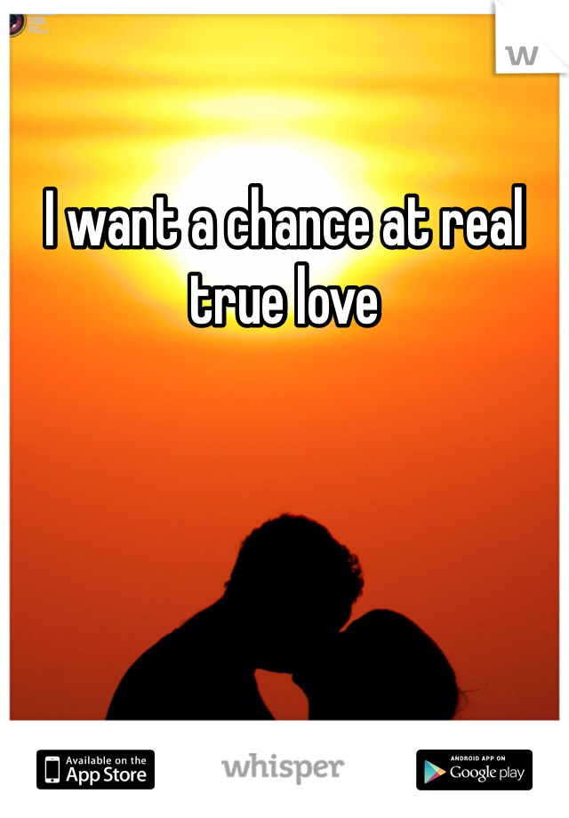I want a chance at real true love
