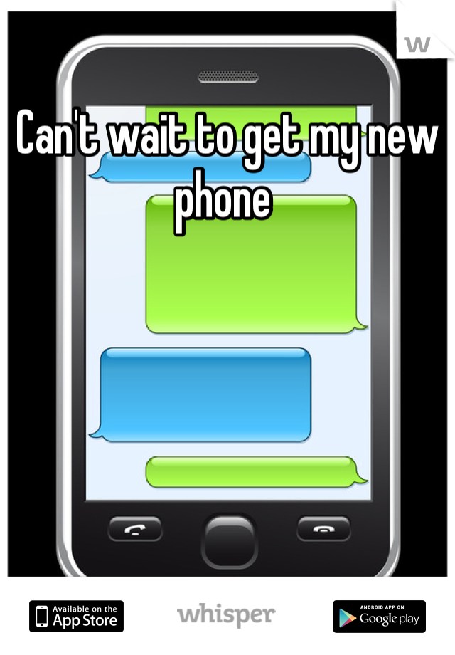 Can't wait to get my new phone