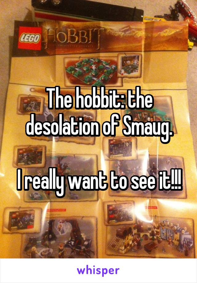 The hobbit: the desolation of Smaug.  I really want to see it!!!