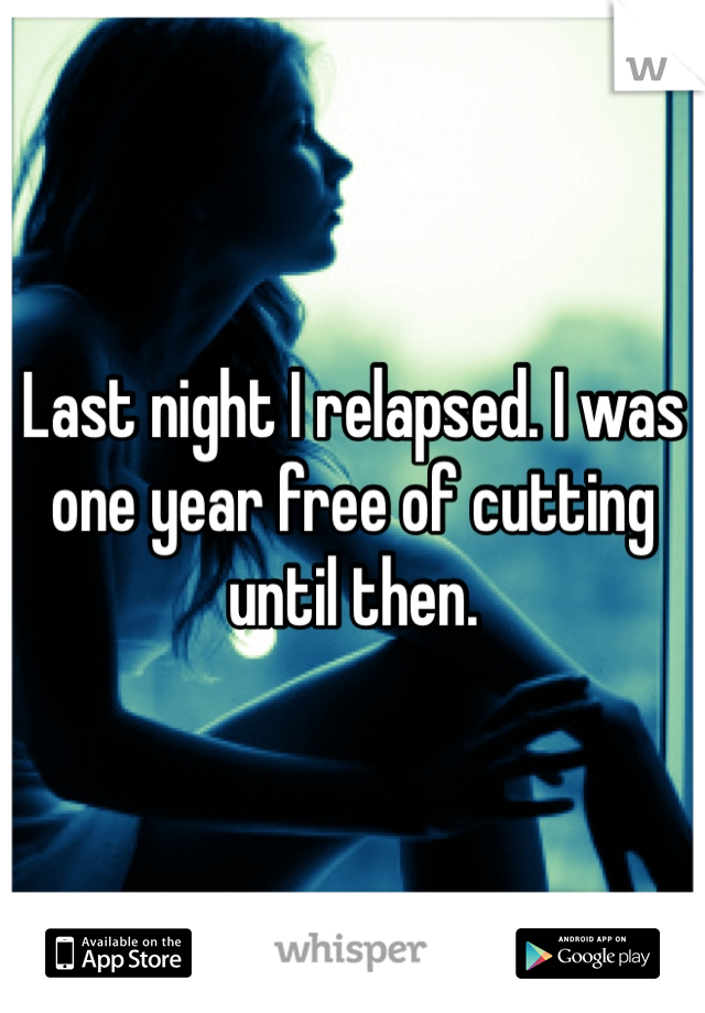 Last night I relapsed. I was one year free of cutting until then.