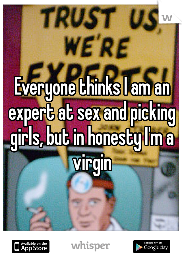 Everyone thinks I am an expert at sex and picking girls, but in honesty I'm a virgin
