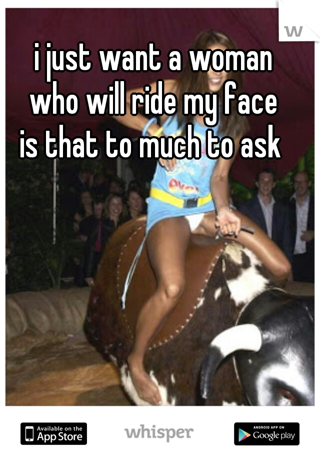 i just want a woman who will ride my face is that to much to ask