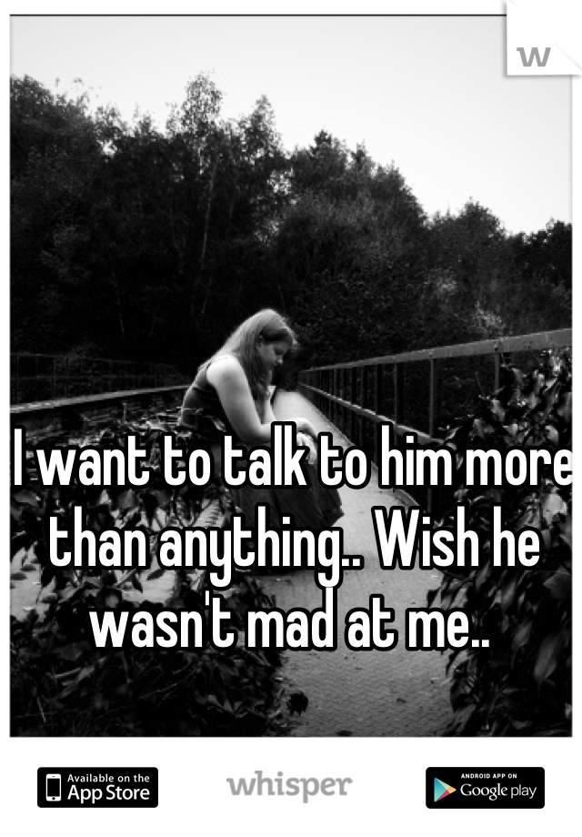 I want to talk to him more than anything.. Wish he wasn't mad at me..