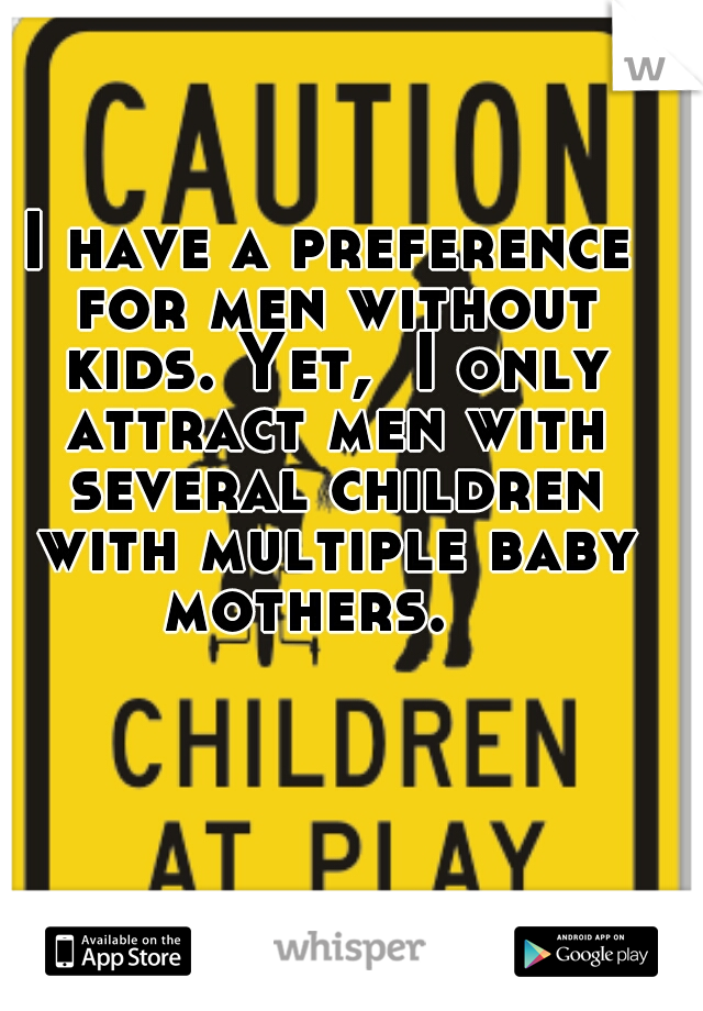 I have a preference for men without kids. Yet,  I only attract men with several children with multiple baby mothers.