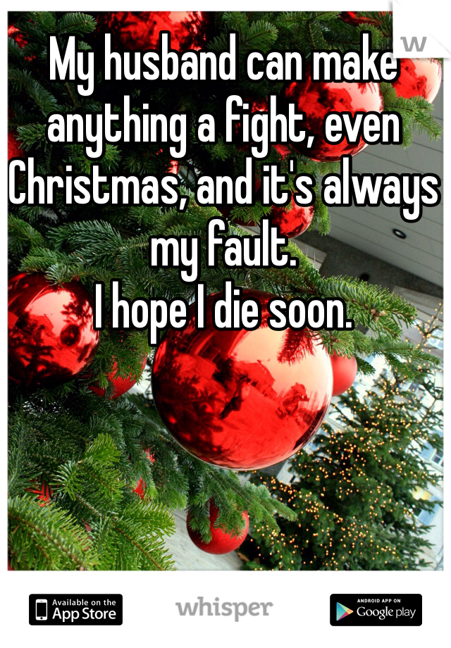 My husband can make anything a fight, even Christmas, and it's always my fault. I hope I die soon.