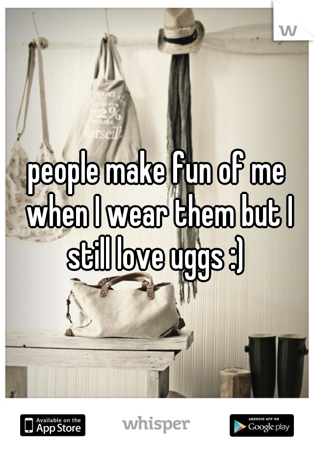 people make fun of me when I wear them but I still love uggs :)