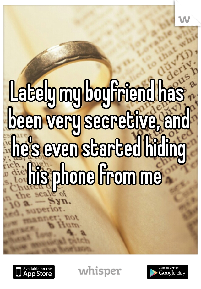 Lately my boyfriend has been very secretive, and he's even started hiding his phone from me