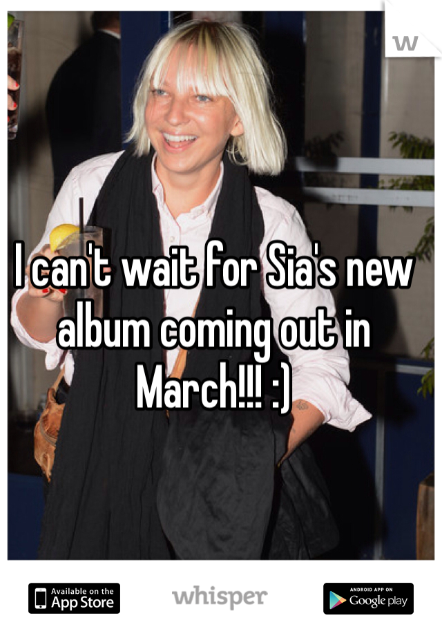 I can't wait for Sia's new album coming out in March!!! :)