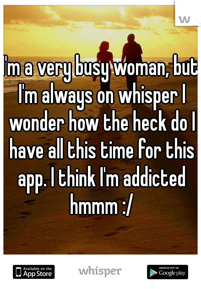I'm a very busy woman, but I'm always on whisper I wonder how the heck do I have all this time for this app. I think I'm addicted hmmm :/