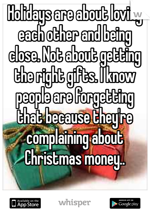 Holidays are about loving each other and being close. Not about getting the right gifts. I know people are forgetting that because they're complaining about Christmas money..