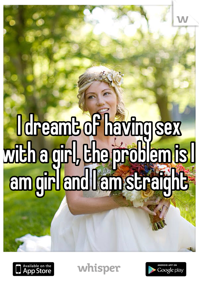 I dreamt of having sex with a girl, the problem is I am girl and I am straight