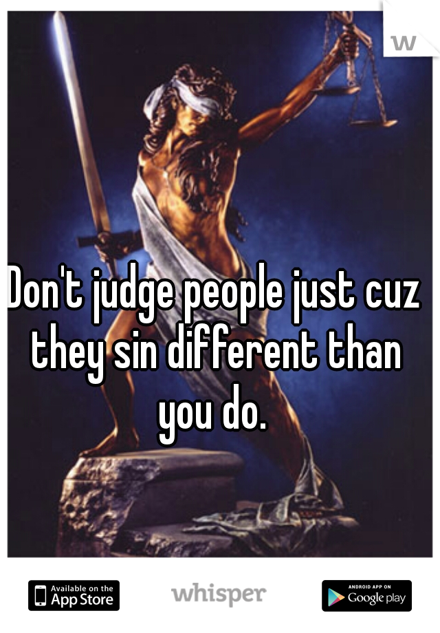 Don't judge people just cuz they sin different than you do.