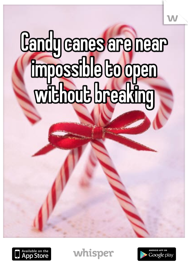 Candy canes are near impossible to open without breaking