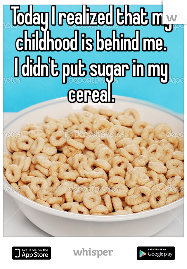 Today I realized that my childhood is behind me. I didn't put sugar in my cereal.