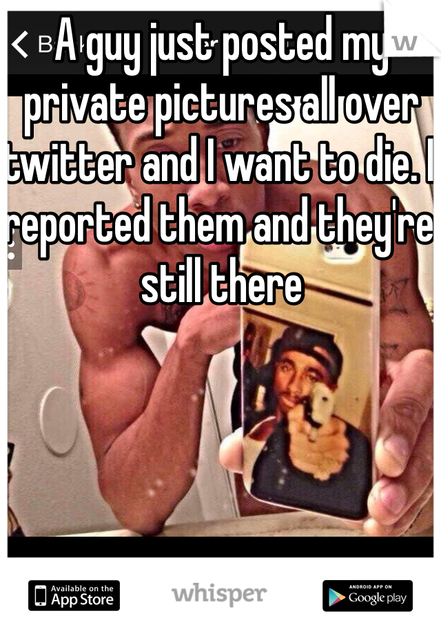A guy just posted my private pictures all over twitter and I want to die. I reported them and they're still there