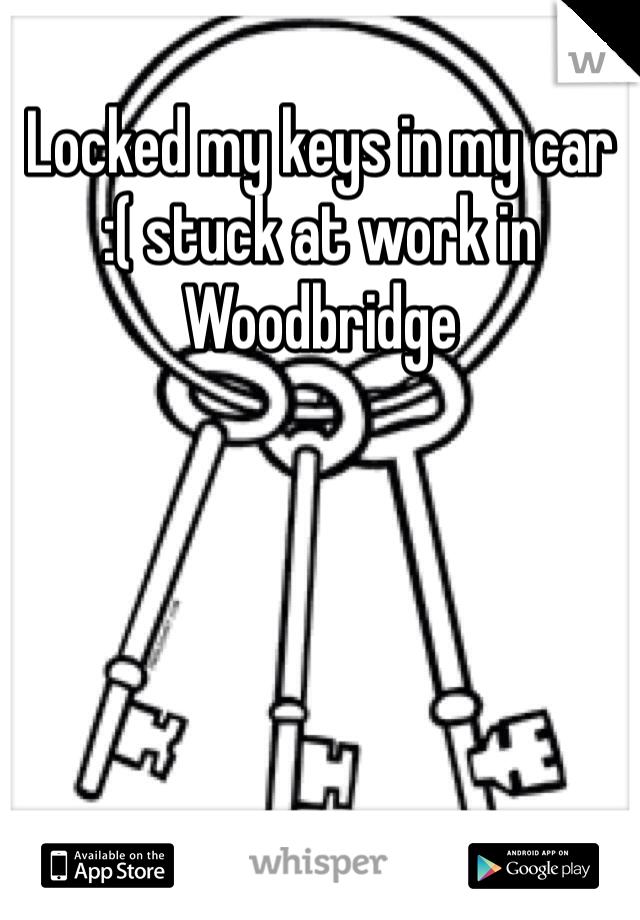 Locked my keys in my car  :( stuck at work in Woodbridge