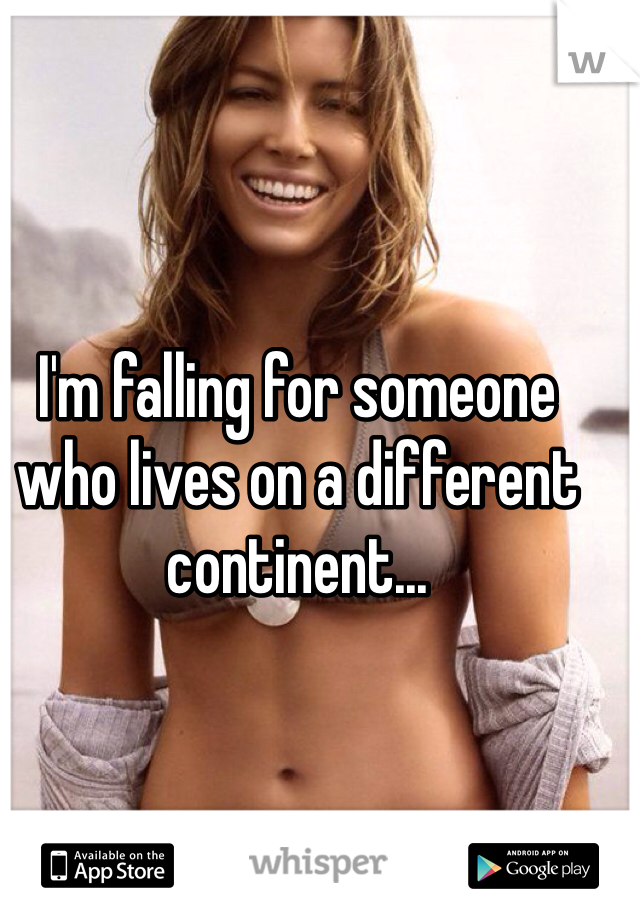 I'm falling for someone who lives on a different continent...