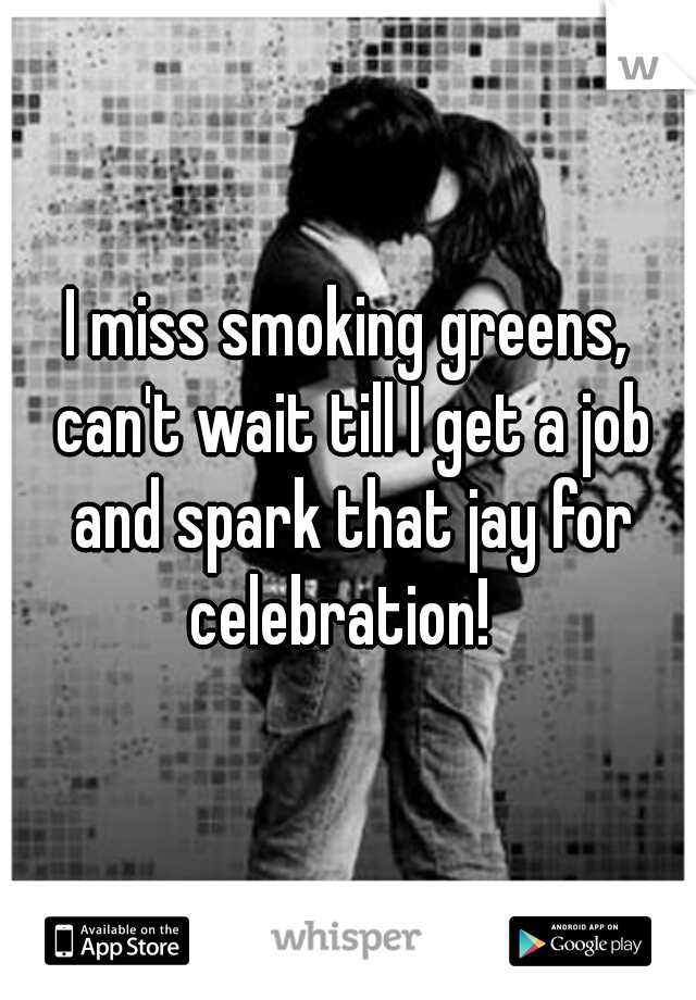 I miss smoking greens, can't wait till I get a job and spark that jay for celebration!