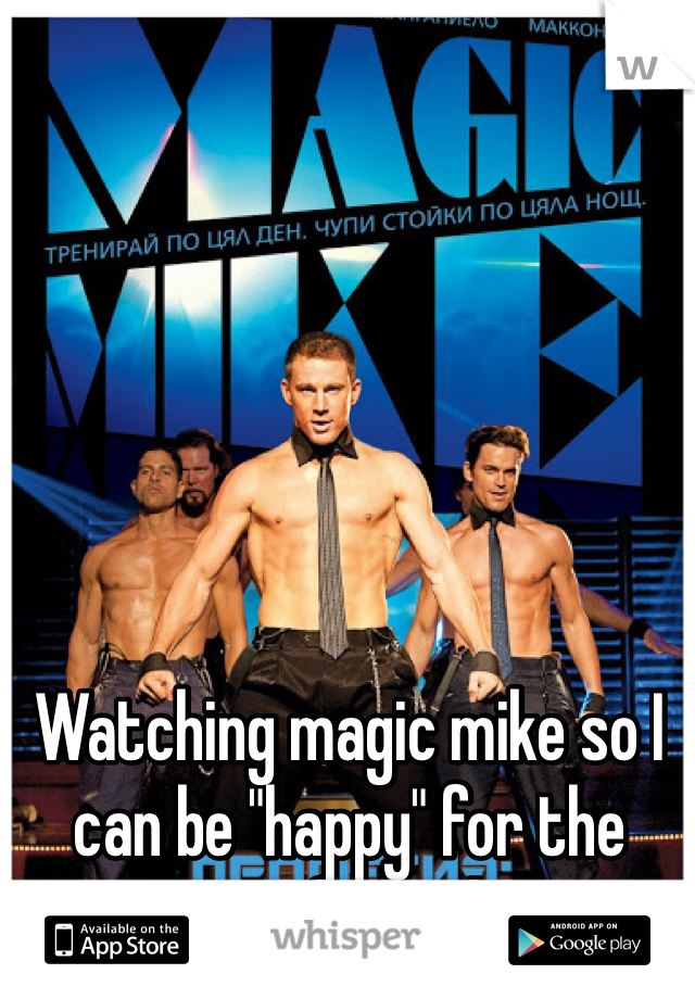 """Watching magic mike so I can be """"happy"""" for the rest of the day."""