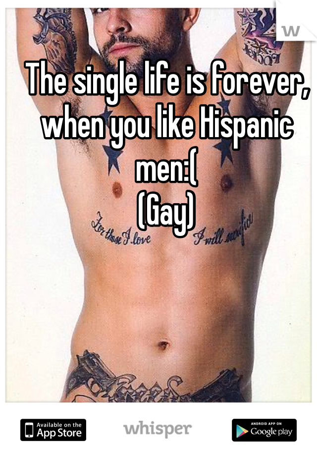The single life is forever, when you like Hispanic men:( (Gay)