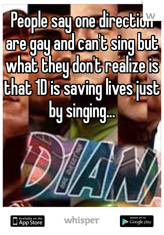People say one direction are gay and can't sing but what they don't realize is that 1D is saving lives just by singing...