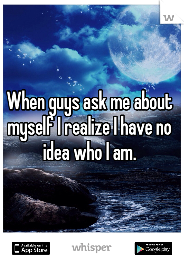 When guys ask me about myself I realize I have no idea who I am.