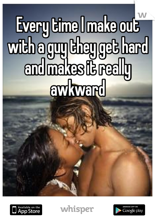 Every time I make out with a guy they get hard and makes it really awkward