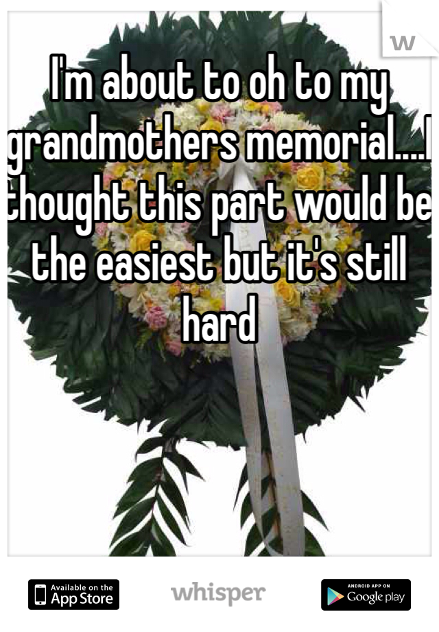 I'm about to oh to my grandmothers memorial....I thought this part would be the easiest but it's still hard