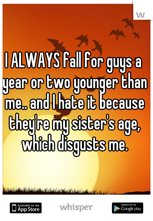 I ALWAYS fall for guys a year or two younger than me.. and I hate it because they're my sister's age, which disgusts me.