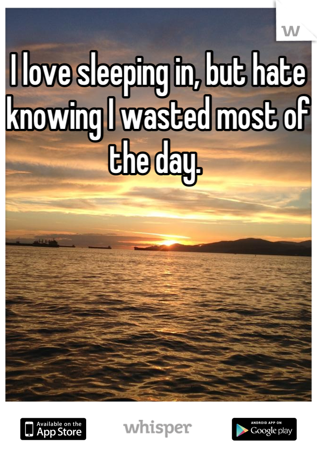 I love sleeping in, but hate knowing I wasted most of the day.