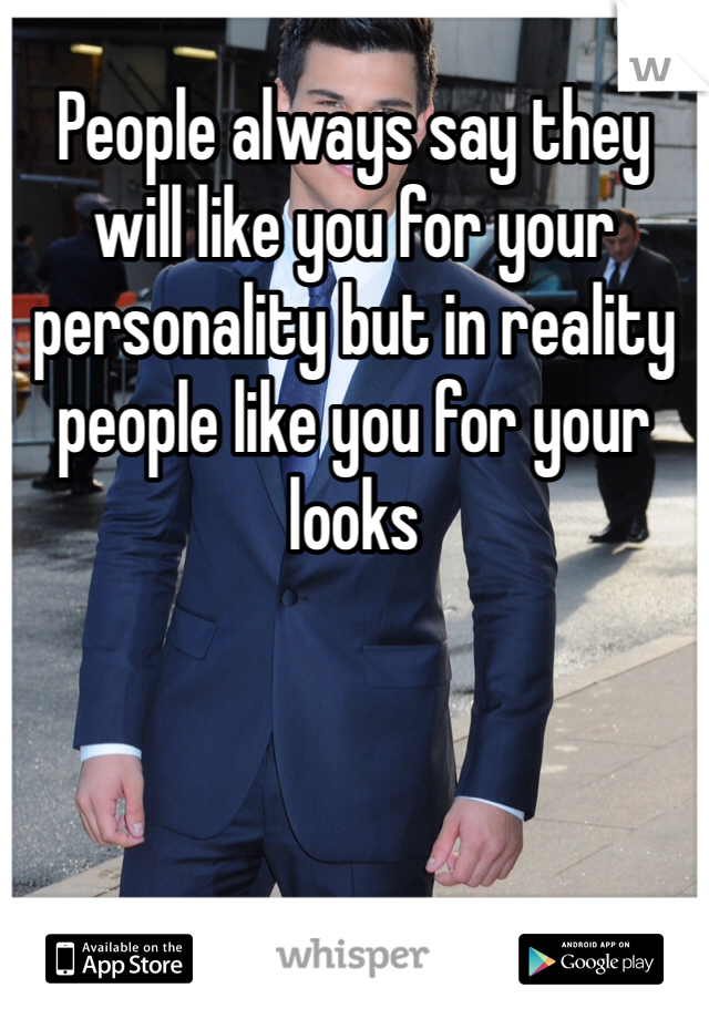 People always say they will like you for your personality but in reality people like you for your looks