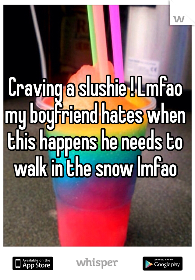 Craving a slushie ! Lmfao my boyfriend hates when this happens he needs to walk in the snow lmfao