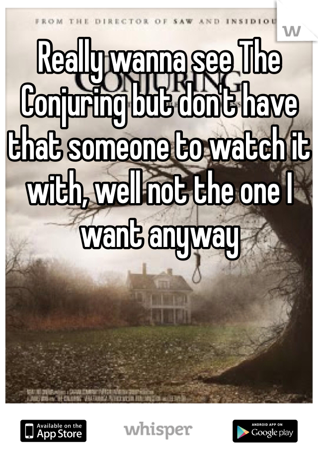 Really wanna see The Conjuring but don't have that someone to watch it with, well not the one I want anyway
