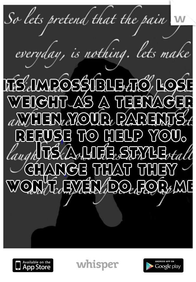 its impossible to lose weight as a teenager when your parents refuse to help you. Its a life style change that they won't even do for me