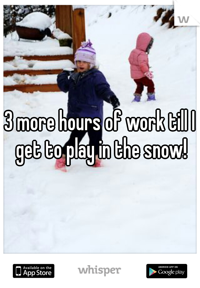 3 more hours of work till I get to play in the snow!