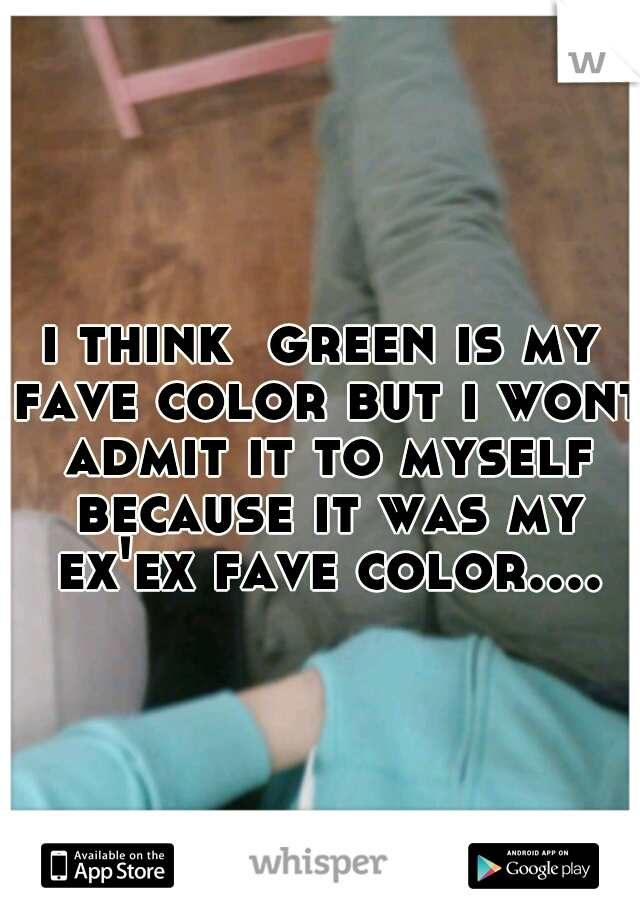 i think  green is my fave color but i wont admit it to myself because it was my ex'ex fave color....