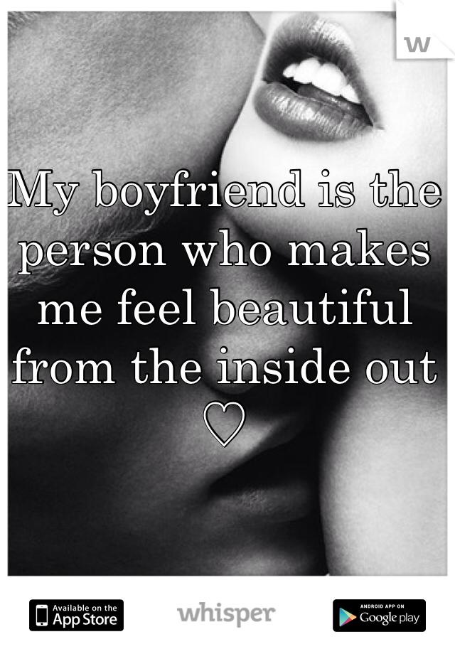My boyfriend is the person who makes me feel beautiful from the inside out ♡