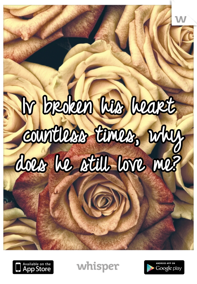 Iv broken his heart countless times, why does he still love me?