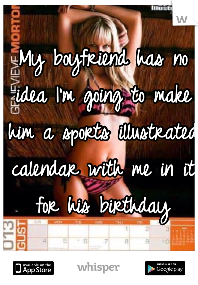 My boyfriend has no idea I'm going to make him a sports illustrated calendar with me in it for his birthday