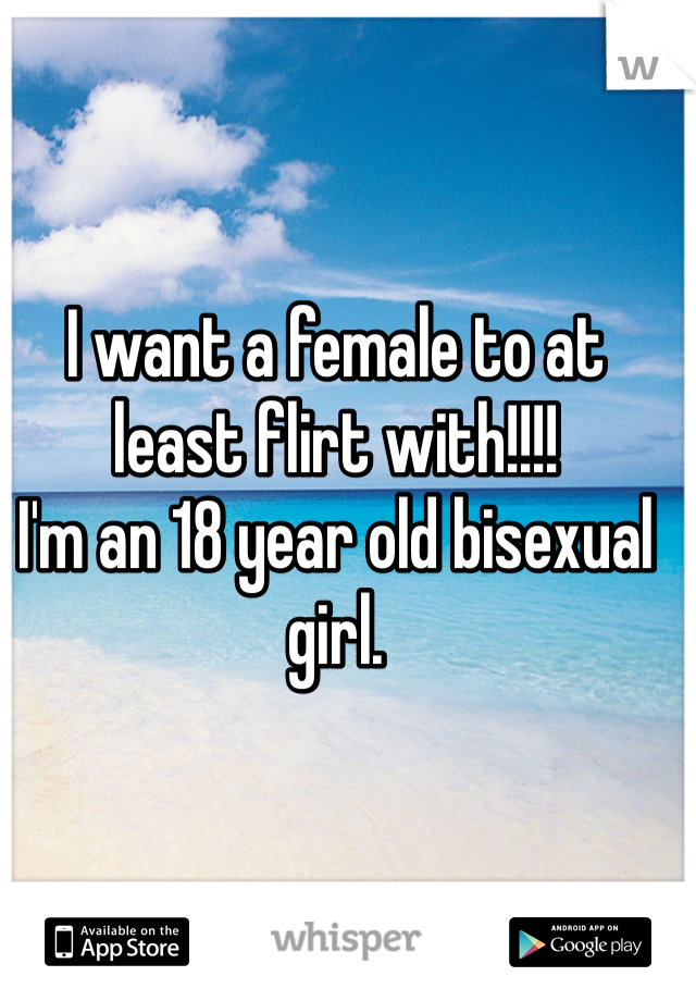 I want a female to at least flirt with!!!! I'm an 18 year old bisexual girl.