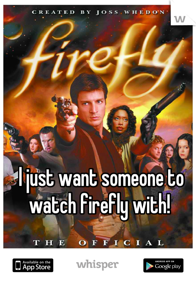 I just want someone to watch firefly with!