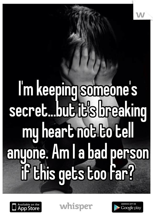 I'm keeping someone's secret...but it's breaking my heart not to tell anyone. Am I a bad person if this gets too far?