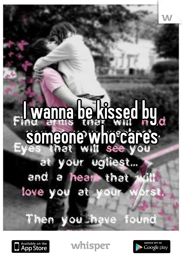 I wanna be kissed by someone who cares