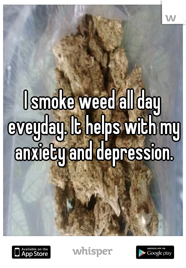 I smoke weed all day eveyday. It helps with my anxiety and depression.