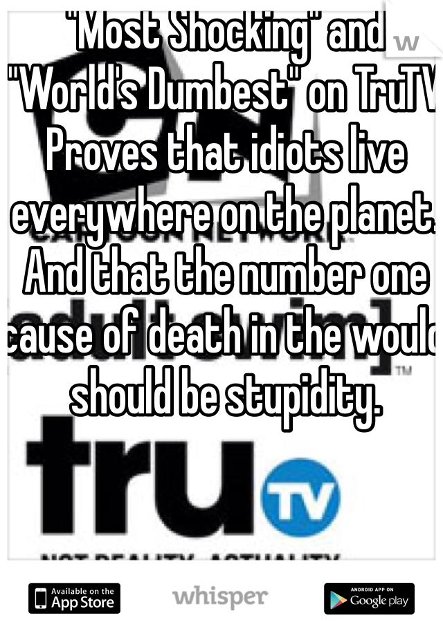 """""""Most Shocking"""" and """"World's Dumbest"""" on TruTV  Proves that idiots live everywhere on the planet. And that the number one cause of death in the would should be stupidity."""