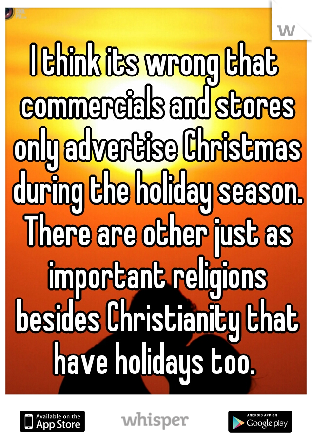 I think its wrong that commercials and stores only advertise Christmas during the holiday season. There are other just as important religions besides Christianity that have holidays too.